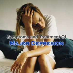 Major Depression Symptoms and Treatment